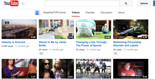 "YouTube Video page for the Disability POP Culture channel; it shows the images and lengths of eight videos. We also see the titles for the four videos in the first row; they are titled ""Obesity in America,"" ""Voices in Me"" by Jamie Smith, ""Changing Lives Through the Power of Sports,"" ""Rethinking Personality Disorder and Labels,"" 3:26; an image of Sarah Palin sitting on a couch gesturing for a video 2:37 minutes long, an image of a blind character on ""Pretty Little Liars"" for a video 6:02 minutes long; more"
